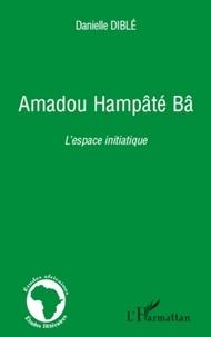 Danielle Diblé - Amadou Hampâté Bâ - L'espace initiatique.