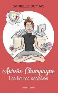 Danielle Dumais - Aurore Champagne - tome 1 Les heures décisives.