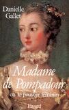 Danielle Gallet - Madame de Pompadour - Ou le pouvoir féminin.