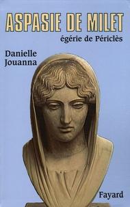 Danielle Jouanna - Aspasie de Milet - Egérie de Périclès, Histoire d'une femme, histoire d'un mythe.