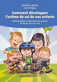 Danielle Laporte et Lise Sévigny - Comment développer l'estime de soi de nos enfants - Guide pratique à l'intention des parents d'enfants de 6 à 12 ans.