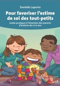Danielle Laporte - Pour favoriser l'estime de soi des tout-petits, NÉ - Guide pratique à l'intention des parents d'enfants de 0 à 6 ans.