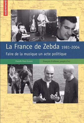 Danielle Marx-Scouras - La France de Zebda 1981-2004 - Faire de la musique un acte politique.
