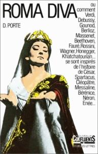 Danielle Porte - Roma diva : l'inspiration antique dans l'opéra - Tome 1, L'histoire romaine dans les Oeuvres de 1800 à nos jours.