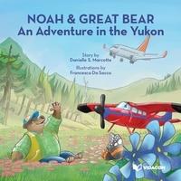 Danielle s. Marcotte et Francesca Da Sacco - Noah & Great Bear  : Noah & Great Bear : An Adventure in the Yukon.