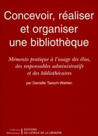 Danielle Taesch-Wahlen - Concevoir, réaliser et organiser une bibliothèque. - Mémento pratique à l'usage des élus, des responsables administratifs et des biblothécaires.