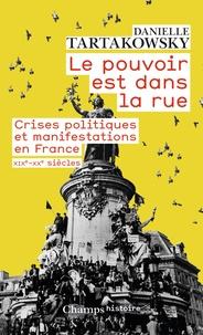 Danielle Tartakowsky - Le pouvoir est dans la rue - Crises politiques et manifestations en France, XIXe-XXe siècles.