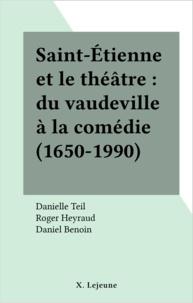 Danielle Teil et Roger Heyraud - Saint-Etienne et le théâtre - Du vaudeville à la comédie, 1650-1990.