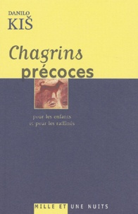 Danilo Kis - Chagrins précoces - Pour les enfants et pour les raffinés.