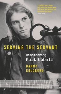 Danny Goldberg - Serving The Servant: Remembering Kurt Cobain - Remembering Kurt Cobain.