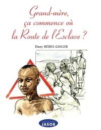 Dany Bébel-Gisler - Grand'mère, ça commence où la Route de l'esclave ?.