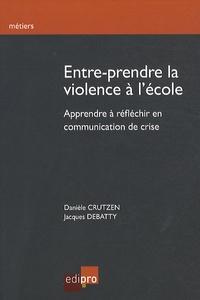 Dany Crutzen et Jacques Debatty - Entre-prendre la violence à l'école - Apprendre à réfléchir en communication de crise.