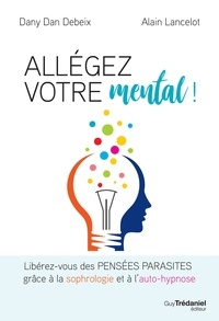 Dany Dan Debeix et Alain Lancelot - Allégez votre mental - Libérez-vous des pensées parasites grâce à la sophrologie et à l'auto-hypnose.