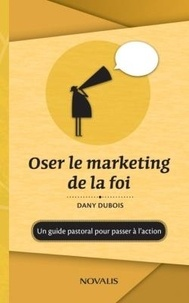 Dany Dubois - Oser le marketing de la foi : Un guide pastoral pour passer à l'action - Un guide pastoral pour passer à l'action.