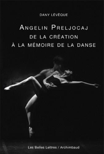 Dany Leveque - Angelin Preljocaj, De la création à la mémoire de la danse.