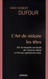 Dany-Robert Dufour - L'art de réduire les têtes - Sur la nouvelle servitude de l'homme libéré à l'ère du capitalisme total.