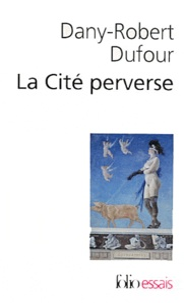 Dany-Robert Dufour - La Cité perverse - Libéralisme et pornographie.