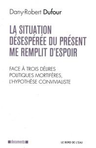 Dany-Robert Dufour - La situation désespérée du présent me remplit d'espoir - Face à trois délires politiques mortifères, l'hypothèse convivialiste.