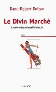 Dany-Robert Dufour - Le Divin Marché - La révolution culturelle libérale.