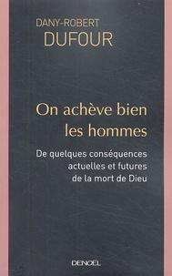 Dany-Robert Dufour - On achève bien les hommes - De quelques conséquences actuelles et futures de la mort de Dieu.