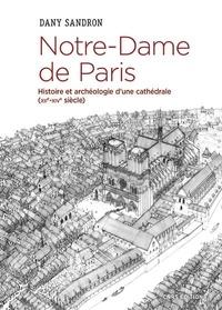 Dany Sandron - Notre-Dame de Paris - Histoire et archéologie d'une cathédrale (XIIe-XIVe).