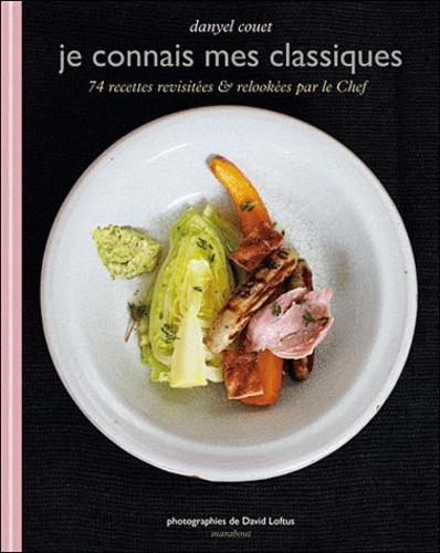 Danyel Couet - Je connais mes classiques - 74 recettes revisitées & relookées par le chef.