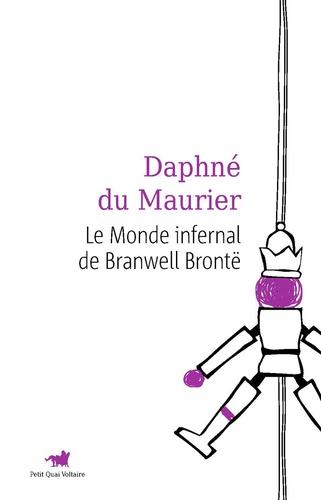 Daphne du Maurier - Le monde infernal de Branwell Brontë.