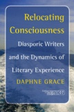 Daphne Grace - Relocating Consciousness - Diasporic Writers and the Dynamics of Literary Experience.