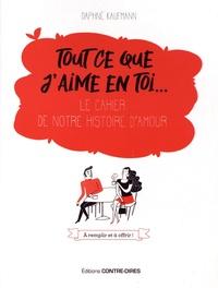Daphné Kaufmann - Tout ce que j'aime en toi... - Le cahier de notre histoire d'amour.