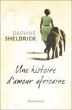 Daphné Sheldrick - Une histoire d'amour africaine.