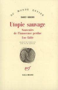 Darcy Ribeiro - Utopie sauvage (Souvenirs de l'innocence perdue, une fable).