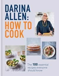 Darina Allen - How to Cook - The 100 Essential Recipes Everyone Should Know.