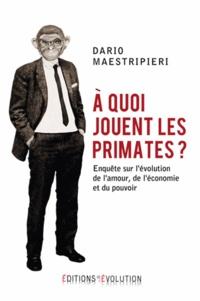 Dario Maestripieri - A quoi jouent les primates ? - Enquête sur l'évolution de l'amour, de l'économie et du pouvoir.
