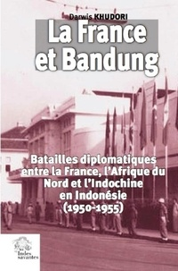 Darwis Khudori - La France et Bandung - Batailles diplomatiques entre la France, l'Afrique du Nord et l'Indochine en Indonésie (1950-1955).