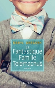 Daryl Gregory - La fantastique famille Telemachus.
