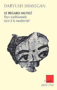 Daryush Shayegan - Le regard mutilé - Pays traditionnels face à la modernité.