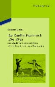 Das Duell in Frankreich 1789-1830 - Zum Wandel von Diskurs und Praxis in Revolution, Kaiserreich und Restauration.