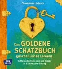 Das goldene Schatzbuch ganzheitlichen Lernens - Schlüsselkompetenzen und Spiele für eine bessere Bildung.
