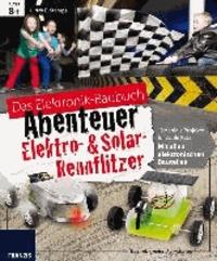 Das große Elektronik Baubuch - Abenteuer Elektro- & Solar Rennflitzer - 12 geniale Projekte für coole Kids; mit allen elektronischen Bauteilen.