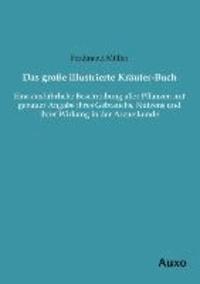 Das große illustrierte Kräuter-Buch - Eine ausführliche Beschreibung aller Pflanzen mit genauer Angabe ihres Gebrauchs, Nutzens und ihrer Wirkung in der Arzneikunde.