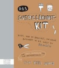 Das Guerillakunst-Kit - Alles, was du brauchst, um deine Botschaft in die Welt zu bringen zum Spaß, Gemeinnutz und zur Weltherrschaft.