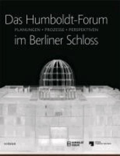 Das Humboldt-Forum im Berliner Schloss - Planungen, Prozesse, Perspektiven.