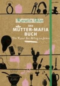 Das Mütter-Mafia-Buch - Die Kunst den Alltag zu feiern.