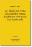 Das Primat der Politik in kaiserlicher Armee, Reichswehr, Wehrmacht und Bundeswehr - Rechtliche Sicherungen der Entscheidungsgewalt über Krieg und Frieden zwischen Politik und Militär.