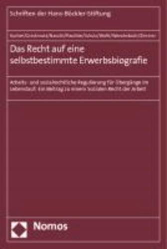 Das Recht auf eine selbstbestimmte Erwerbsbiografie - Arbeits- und sozialrechtliche Regulierung für Übergänge im Lebenslauf: Ein Beitrag zu einem Sozialen Recht der Arbeit.