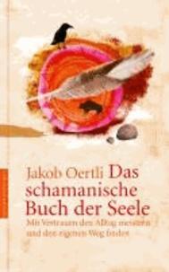 Das schamanische Buch der Seele - Mit Vertrauen den Alltag meistern und den eigenen Weg finden.