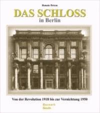 Das Schloss in Berlin - Von der Revolution 1918 bis zur Vernichtung 1950.