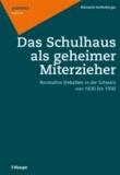 Das Schulhaus als geheimer Miterzieher - Normative Debatten in der Schweiz von 1830 bis 1930.
