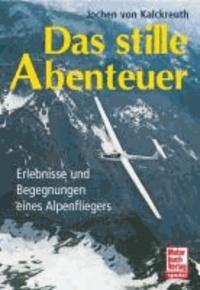 Das stille Abenteuer - Erlebnisse und Begegnungen eines Alpenfliegers.
