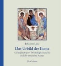 Das Urbild der Ikone - Andrej Rubljows Dreifaltigkeitsikone und der erneuerte Kultus.